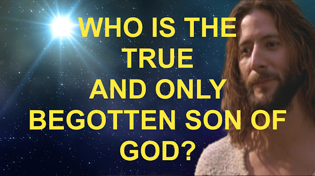 WHO IS THE TRUE AND ONLY BEGOTTEN SON OF GOD?