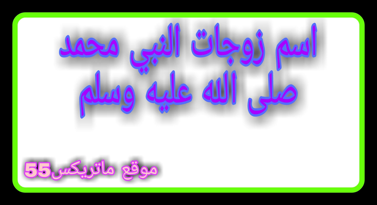ما اسم زوجات النبي صلى الله عليه وسلم | لماذا تعددت زوجات الرسول صلى الله عليه وسلم