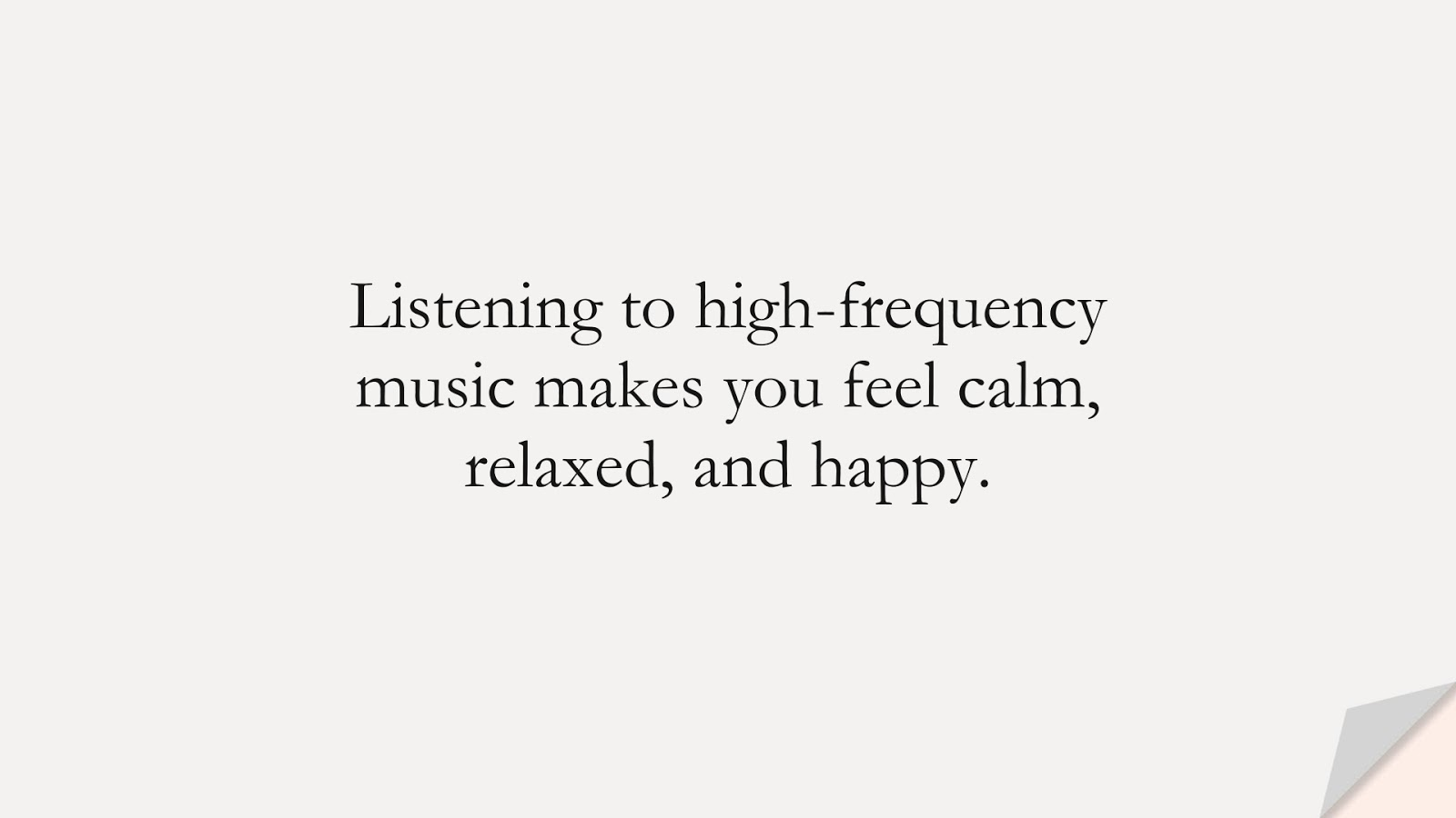 Listening to high-frequency music makes you feel calm, relaxed, and happy.FALSE