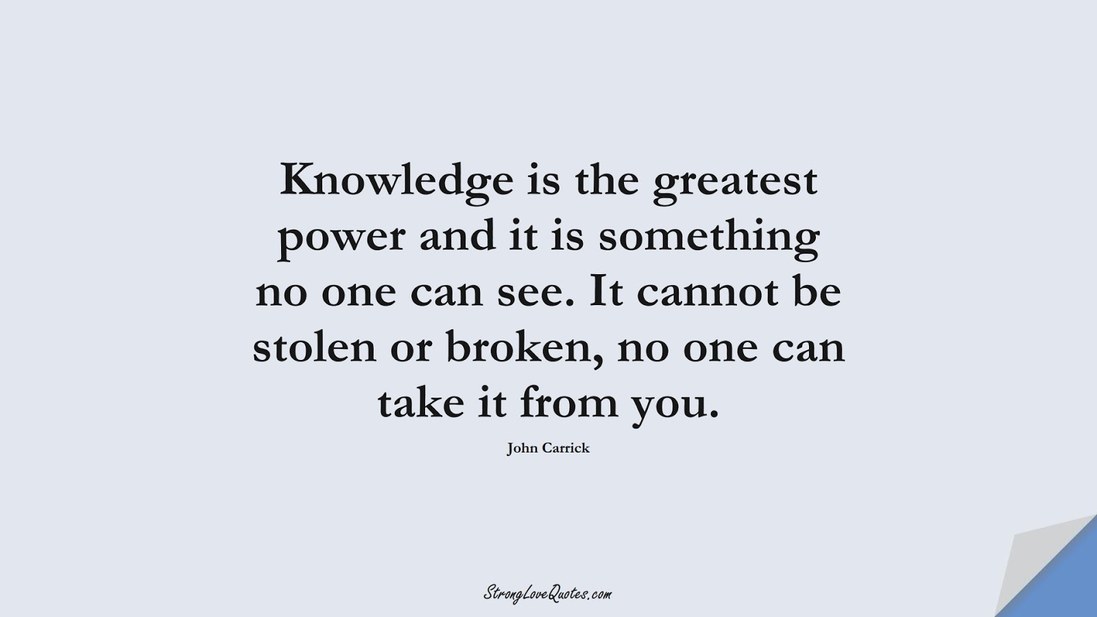 Knowledge is the greatest power and it is something no one can see. It cannot be stolen or broken, no one can take it from you. (John Carrick);  #KnowledgeQuotes