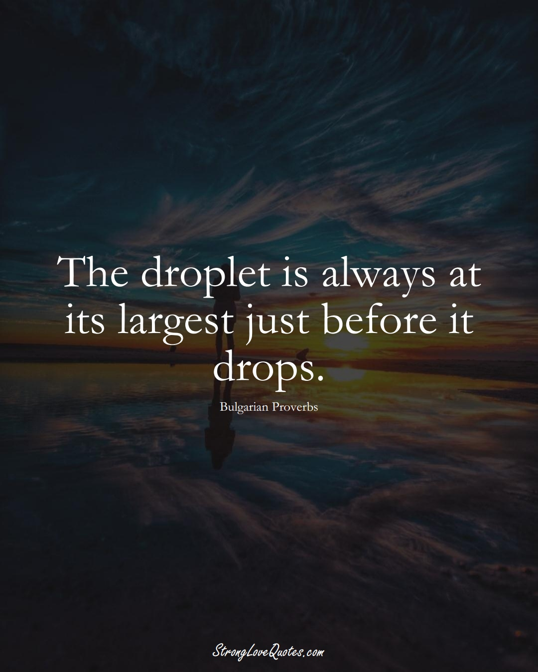 The droplet is always at its largest just before it drops. (Bulgarian Sayings);  #EuropeanSayings
