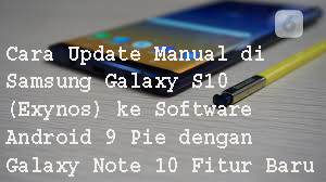 Cara Update Manual di Samsung Galaxy S10 (Exynos) ke Software  Android 9 Pie dengan Galaxy Note 10 Fitur Baru  1