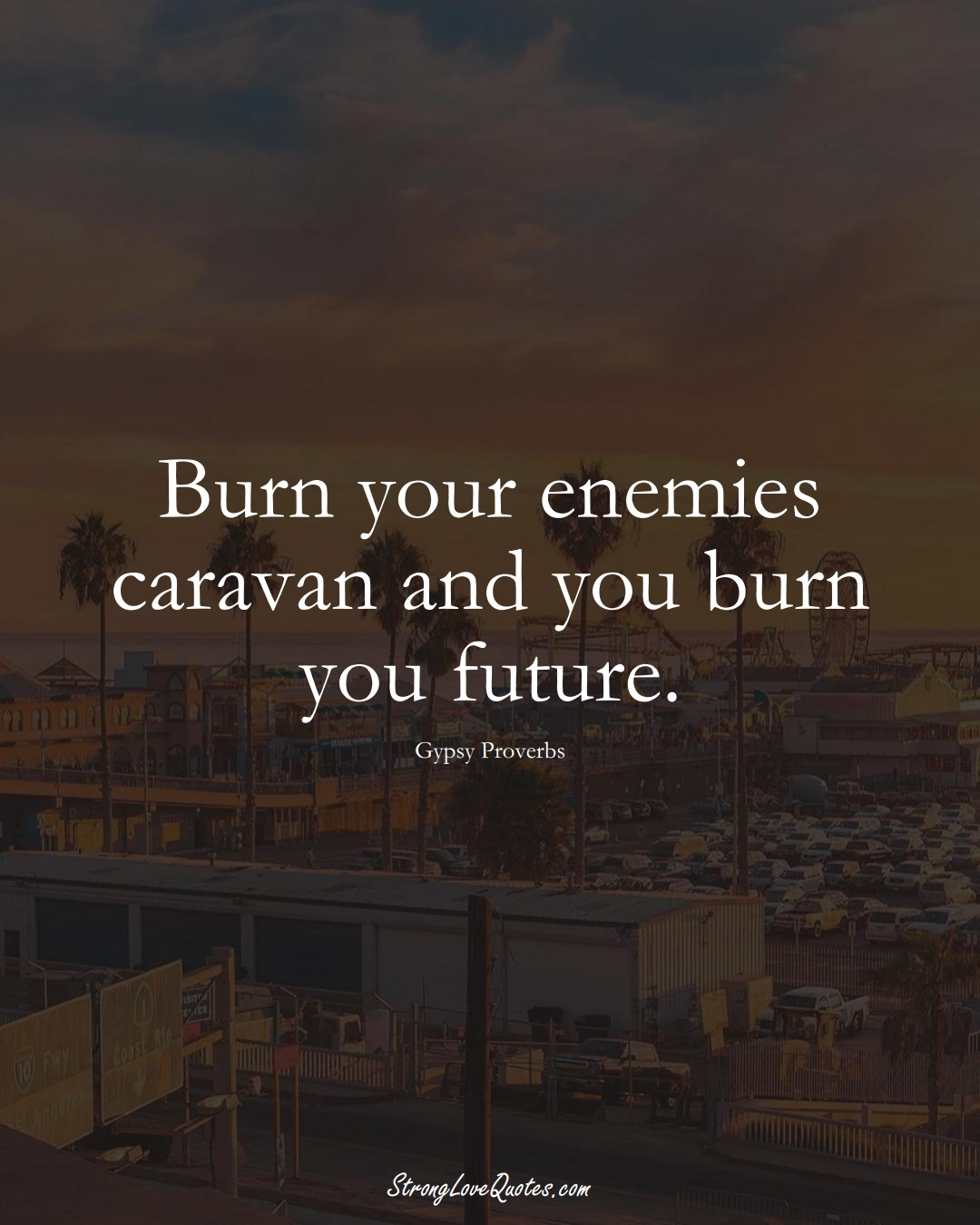 Burn your enemies caravan and you burn you future. (Gypsy Sayings);  #aVarietyofCulturesSayings