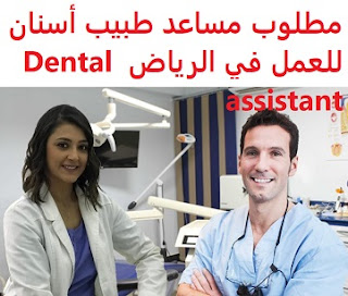 Dental assistant is required to work in Riyadh  To work in Riyadh  Academic qualification: Diploma in specialization, or equivalent  Experience: To have two years' work experience in the field To be of good appearance and behavior  Salary: to be determined after the interview