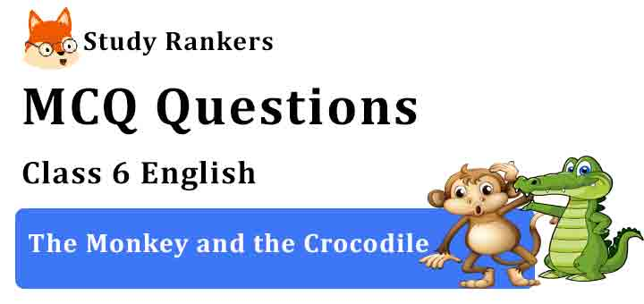 MCQ Questions for Class 6 English Chapter 6 The Monkey and the Crocodile A Pact with the Sun