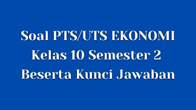 Soal PTS/UTS EKONOMI Kelas 10 Semester 2 SMA/SMK Beserta Jawaban