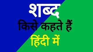 शब्द किस कहते हैं | शब्द के भेद कितने प्रकार के होते है | की परिभाषा - shabd kise kahate hain (word) in hindi
