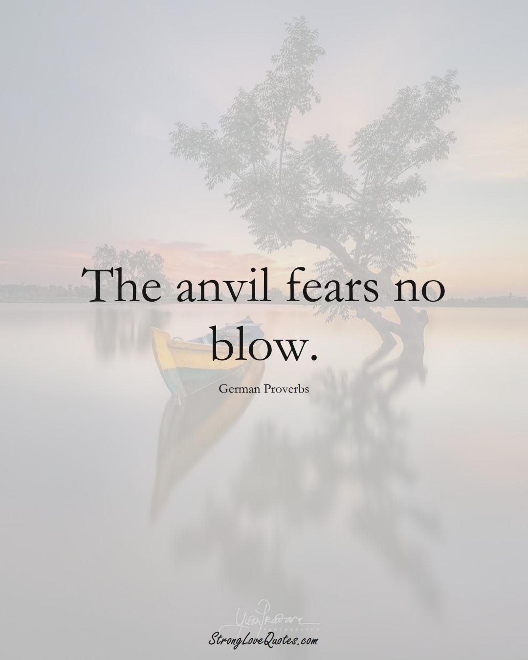 The anvil fears no blow. (German Sayings);  #EuropeanSayings