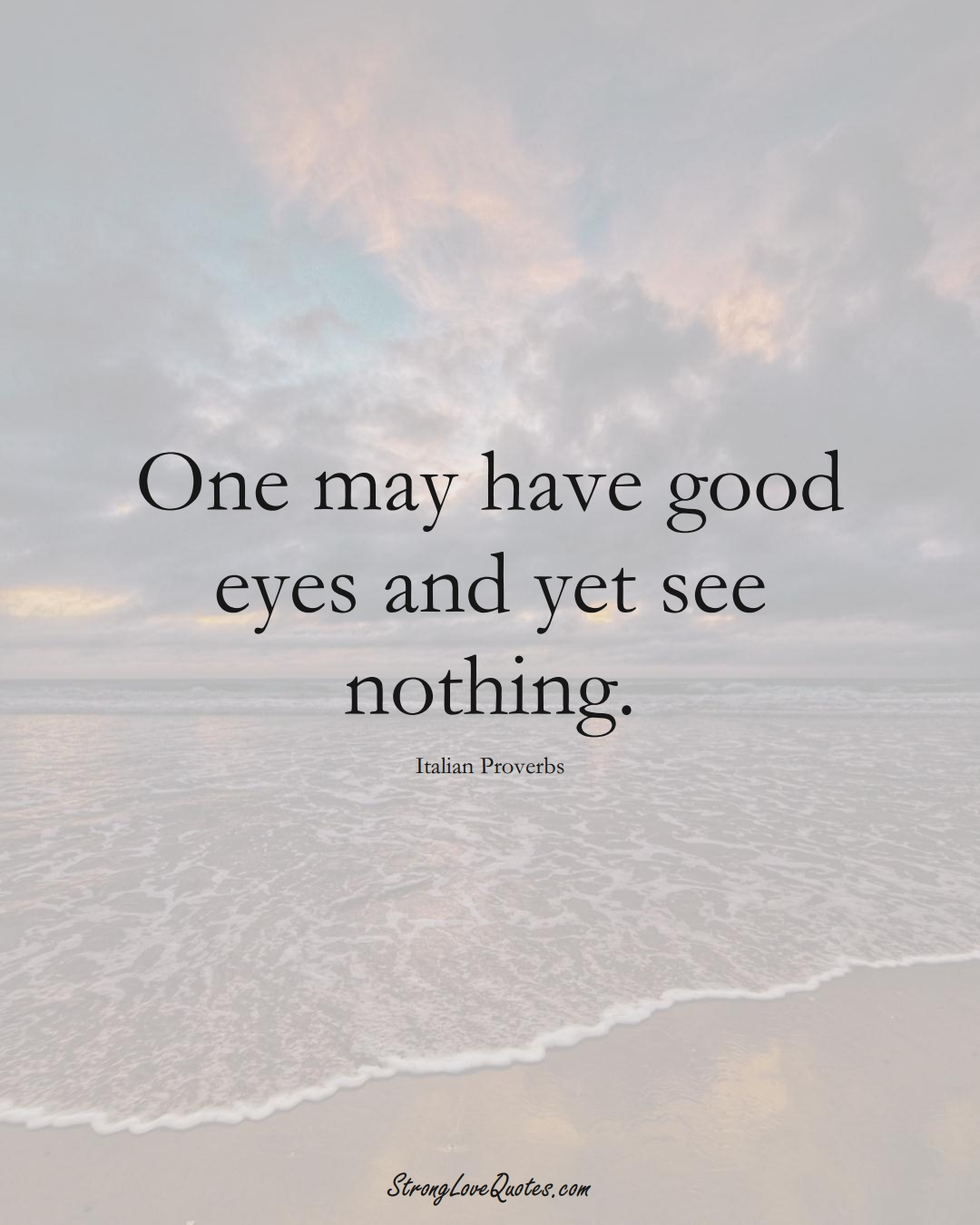 One may have good eyes and yet see nothing. (Italian Sayings);  #EuropeanSayings