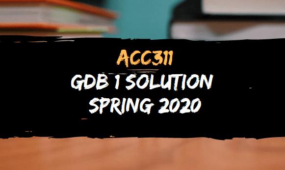 ACC311 GDB SOLUTION SPRING 2020