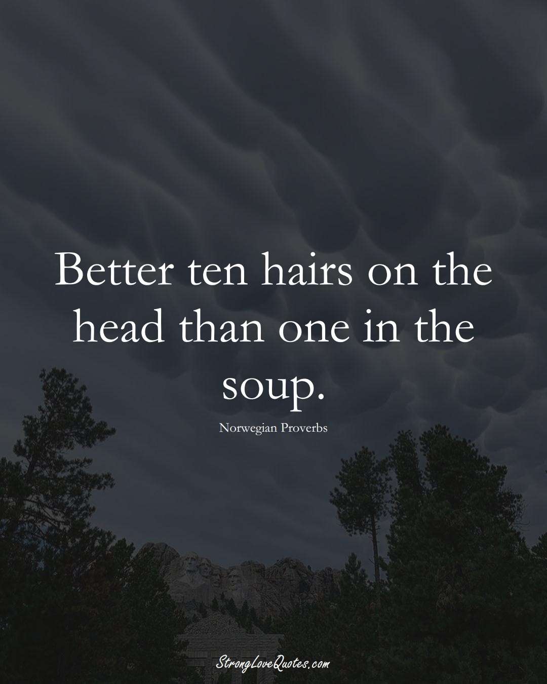 Better ten hairs on the head than one in the soup. (Norwegian Sayings);  #EuropeanSayings