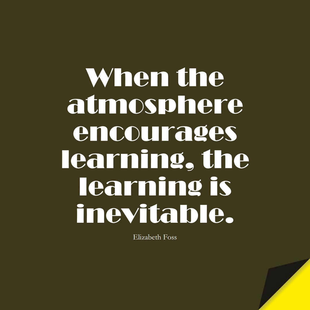 When the atmosphere encourages learning, the learning is inevitable. (Elizabeth Foss);  #EducationQuotes