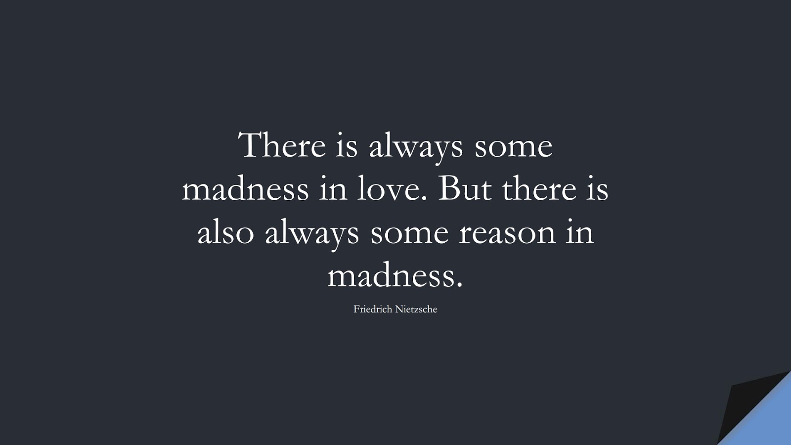There is always some madness in love. But there is also always some reason in madness. (Friedrich Nietzsche);  #LoveQuotes