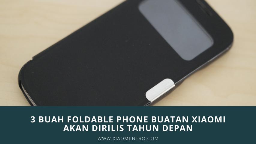 3 Buah Foldable Phone Buatan Xiaomi Akan Dirilis Tahun Depan