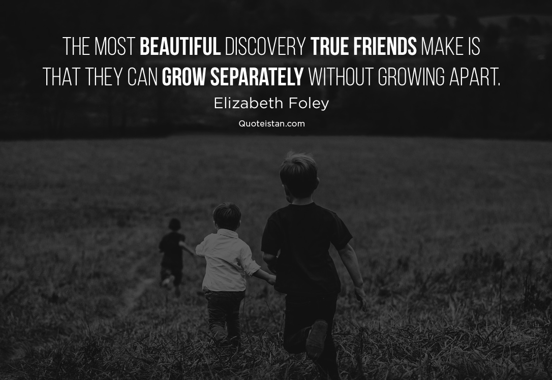 The most beautiful discovery true friends make is that they can grow separately without growing apart. Elizabeth Foley #quoteoftheday