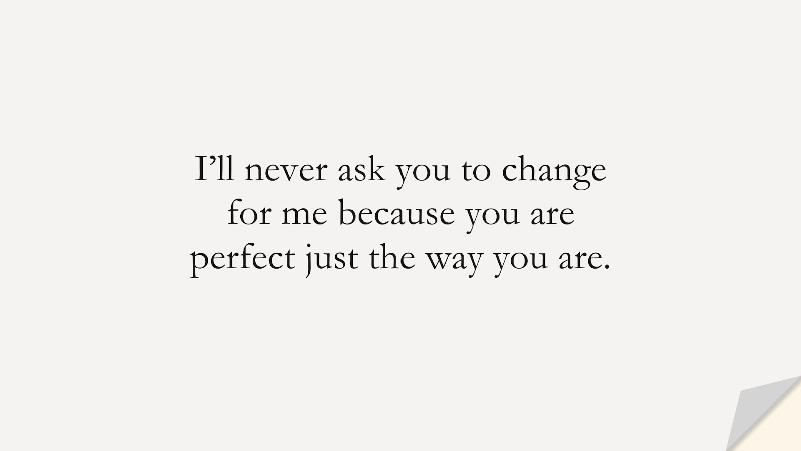 I'll never ask you to change for me because you are perfect just the way you are.FALSE