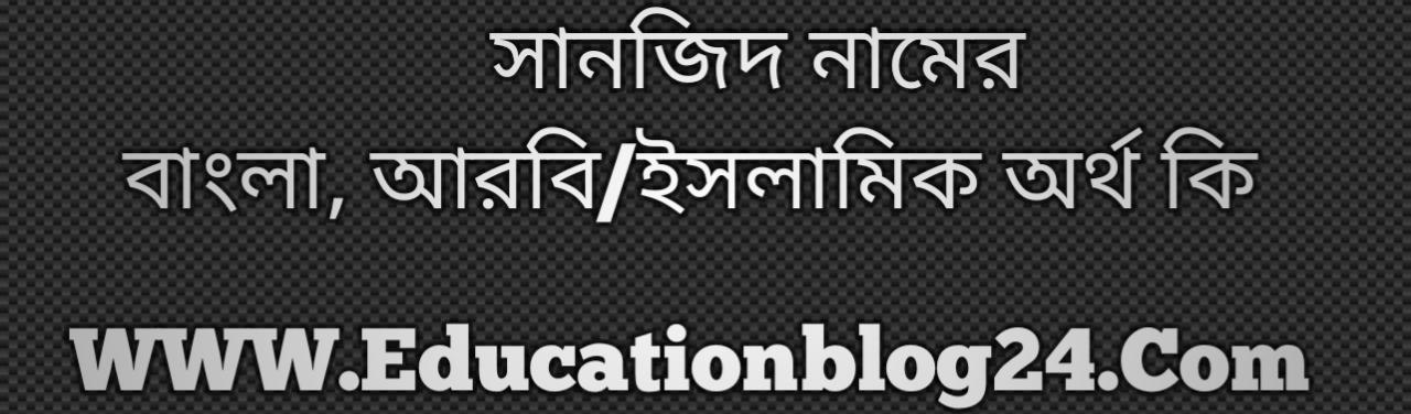Sanjid name meaning in Bengali, সানজিদ নামের অর্থ কি, সানজিদ নামের বাংলা অর্থ কি, সানজিদ নামের ইসলামিক অর্থ কি, সানজিদ কি ইসলামিক /আরবি নাম