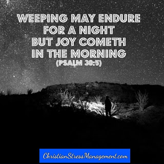 Weeping may endure for a night but joy cometh in the morning. (Psalm 30:5)