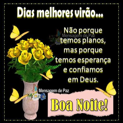 Dias melhores virão... Não porque temos planos, mas porque  temos esperança e confiamos em Deus. Boa Noite!