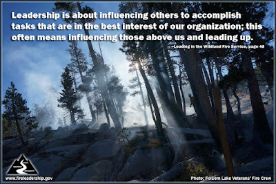 Leadership is about influencing others to accomplish tasks that are in the best interest of our organization; this often means influencing those above us and leading up. –Leading in the Wildland Fire Service, page 48