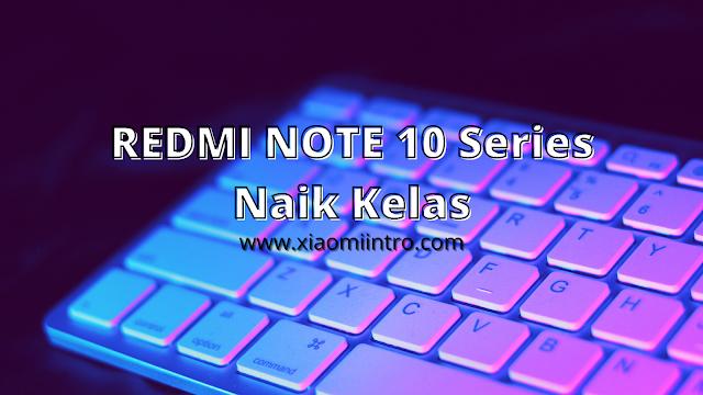 Redmi Note 10 Series, Naiknya Kelas Redmi Note Xiaomi