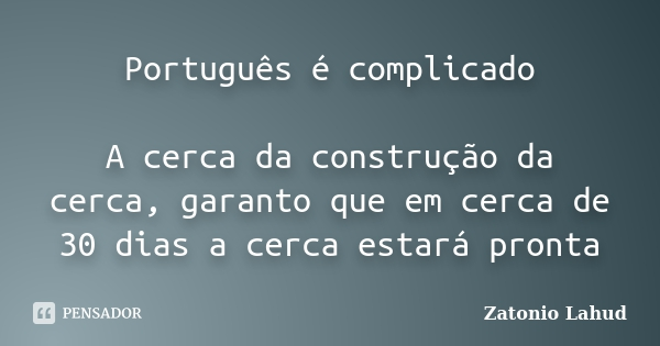 Português é complicado  A cerca da construção da cerca, garanto que em cerca de 30 dias a cerca estará pronta