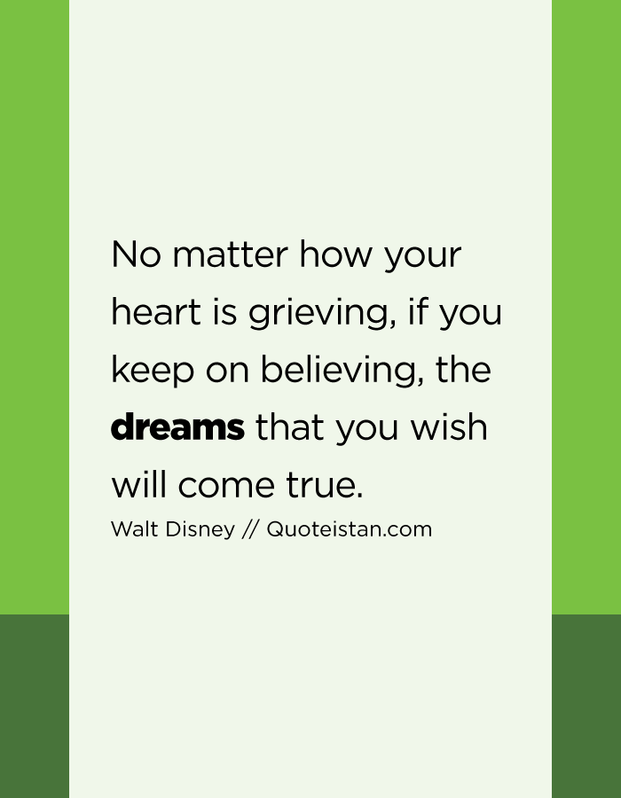 No matter how your heart is grieving, if you keep on believing, the dreams that you wish will come true.