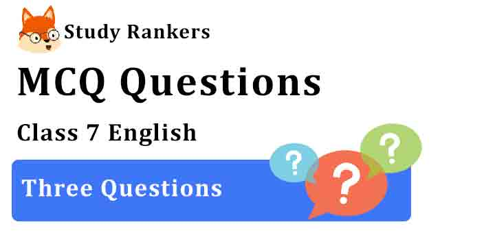 MCQ Questions for Class 7 English Chapter 1 Three Questions Honeycomb