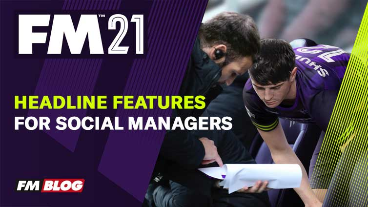 Football Manager 2021 – Five Headline Features for Social Managers