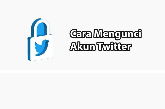 Cara Mengunci Akun Twitter Agar Aman Dari Stalker