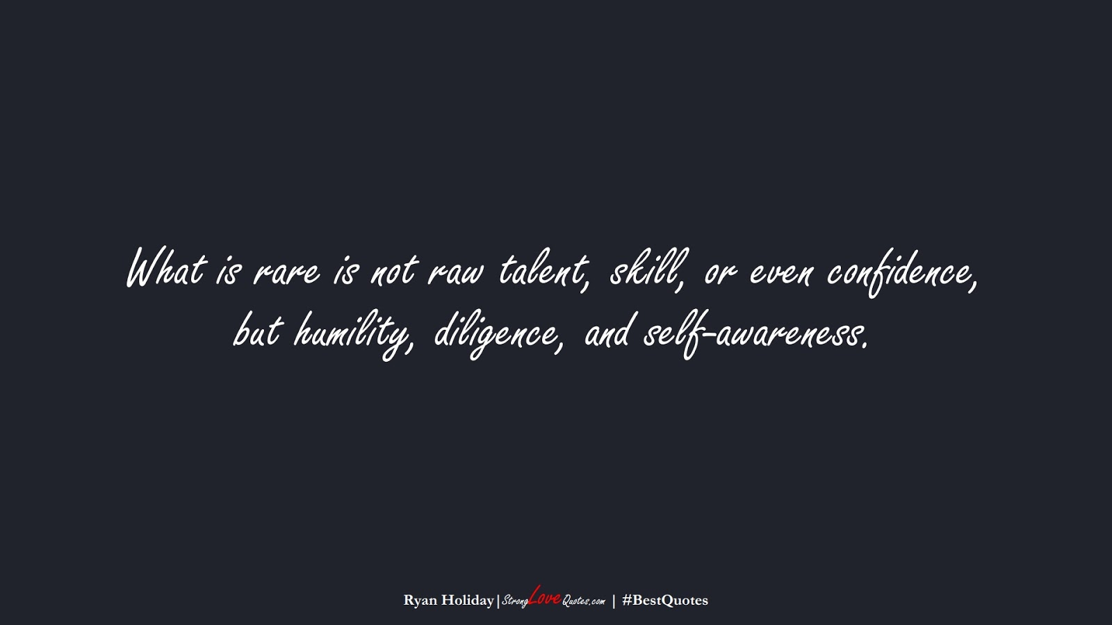 What is rare is not raw talent, skill, or even confidence, but humility, diligence, and self-awareness. (Ryan Holiday);  #BestQuotes