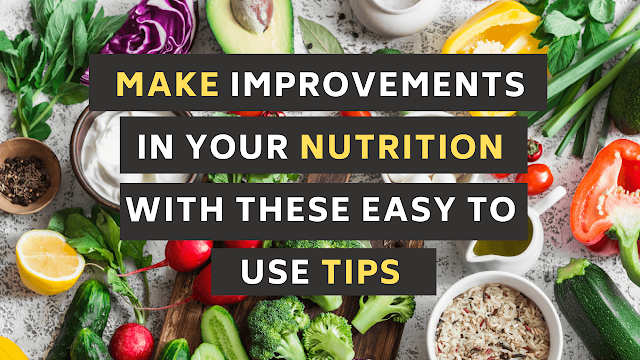 Make Improvements In Your NUTRITION With These Easy To Use Tips