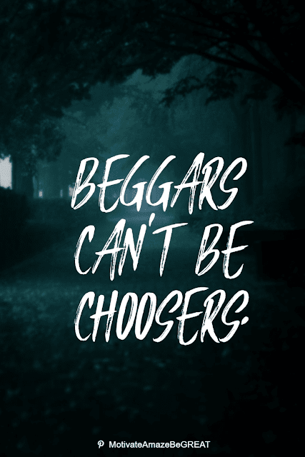 """Wise Old Sayings And Proverbs: """"Beggars can't be choosers."""""""