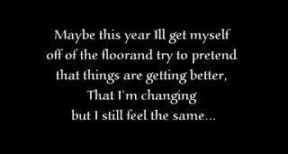 Maybe this year Ill get myself off of the floor and try to pretend that things are getting better, That I'm changing but I still feel the same.
