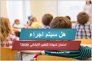 هل سيتم اجراء امتحان شهادة نهاية مرحلة التعليم الابتدائي 2020 ؟