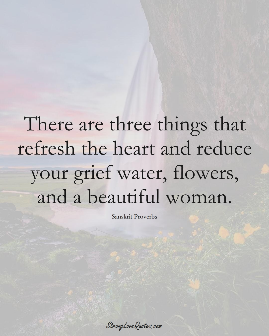 There are three things that refresh the heart and reduce your grief water, flowers, and a beautiful woman. (Sanskrit Sayings);  #aVarietyofCulturesSayings