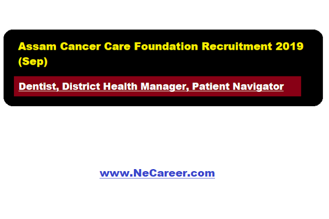 Assam Cancer Care Foundation Recruitment 2019 (Sep) | Dentist, Health Manager, Patient Navigator Vacancy