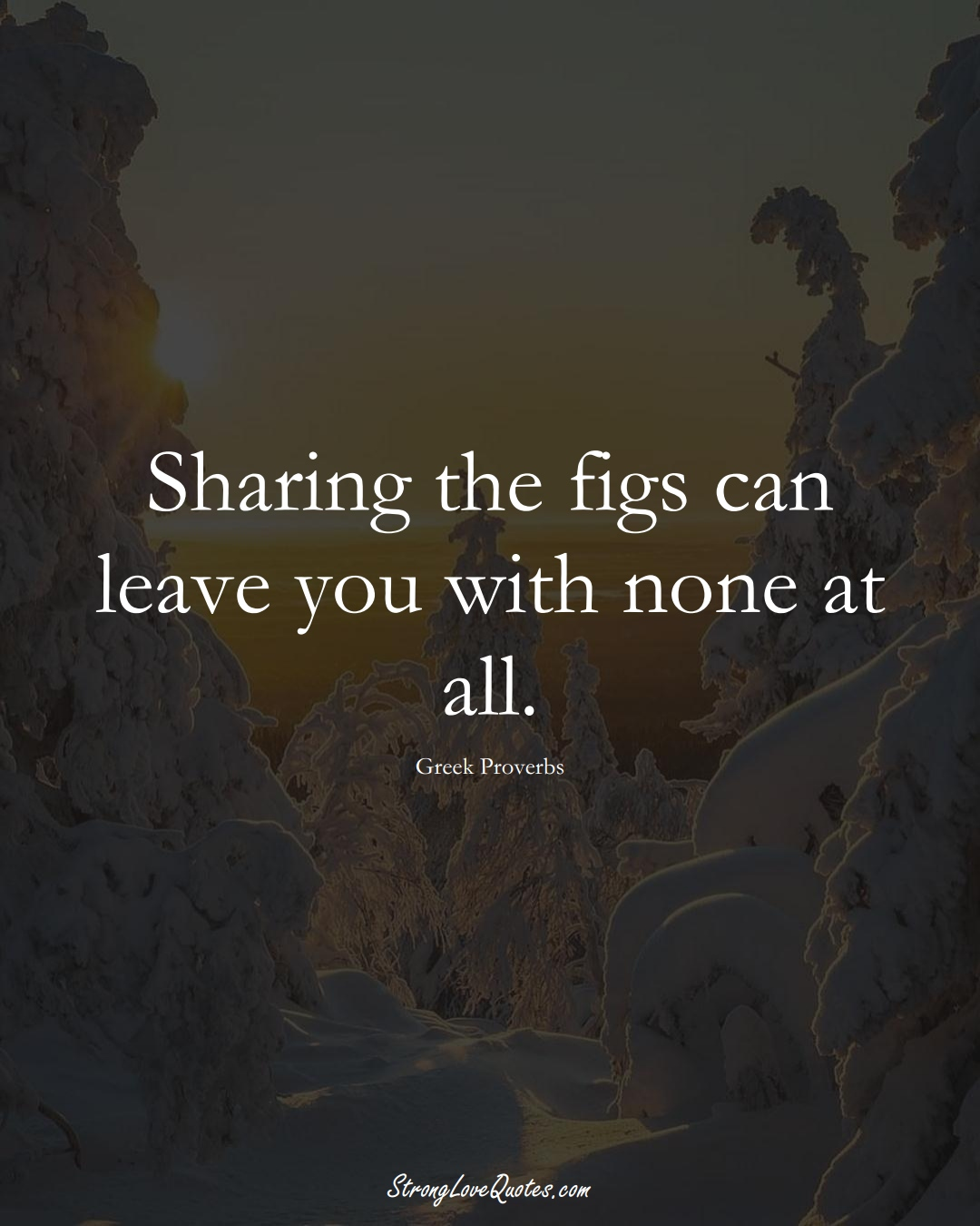 Sharing the figs can leave you with none at all. (Greek Sayings);  #EuropeanSayings