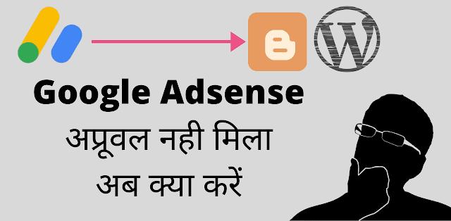 गूगल एडसेंस अप्रूवल नही मिल रहा है अब क्या करे?