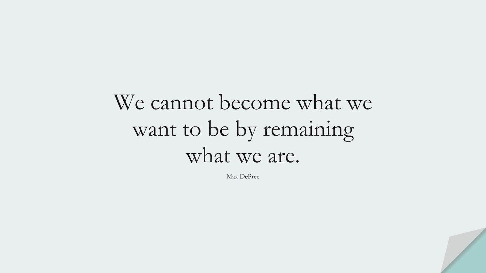 We cannot become what we want to be by remaining what we are. (Max DePree);  #PositiveQuotes
