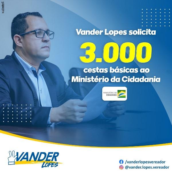 Vander Lopes solicita 3 mil cestas básicas ao Ministério da Cidadania para atender famílias carentes do município
