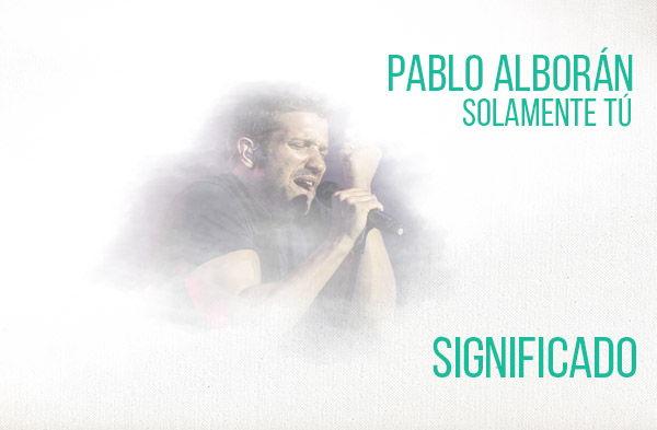 Solamente tú significado de la canción Pablo Alborán.