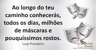 Ao longo do teu caminho conhecerás, todos os dias, milhões de máscaras e pouquíssimos rostos.  Luigi Pirandello