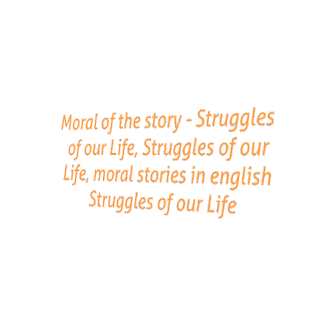 Moral of the story - Struggles of our Life, Struggles of our Life, moral stories in english Struggles of our Life