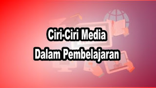 Ciri-Ciri Media Dalam Pembelajaran