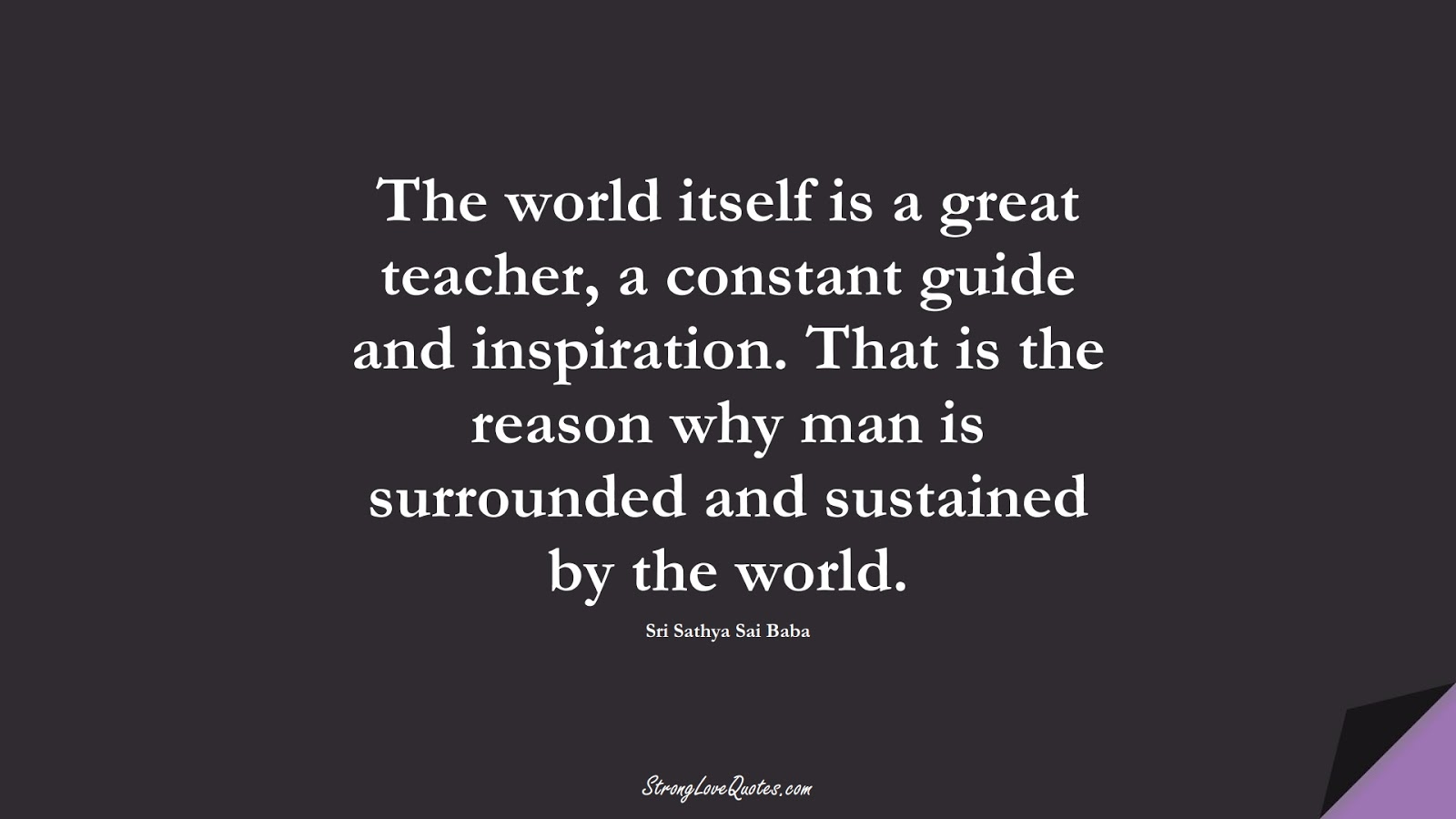 The world itself is a great teacher, a constant guide and inspiration. That is the reason why man is surrounded and sustained by the world. (Sri Sathya Sai Baba);  #EducationQuotes