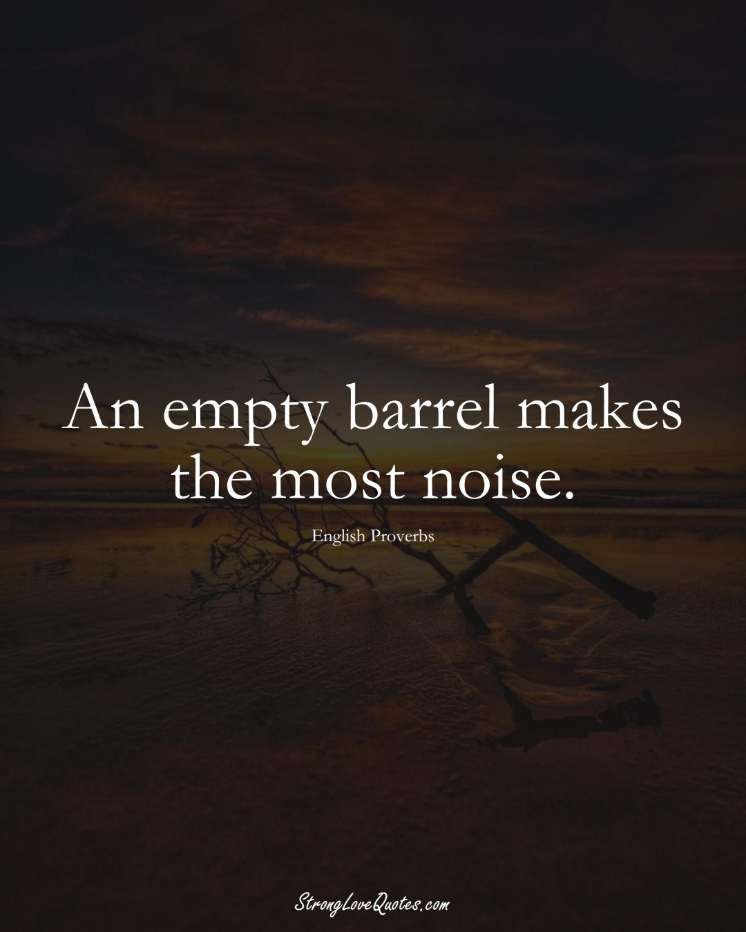 An empty barrel makes the most noise. (English Sayings);  #EuropeanSayings