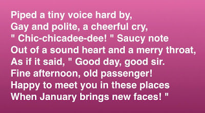 "This is an image of the words to a poem by Ralph Waldo Emerson titled ""The Chickadee."" It reads: Piped a tiny voice hard by,  Gay and polite, a cheerful cry,  "" Chic-chicadee-dee! "" Saucy note  Out of a sound heart and a merry throat,  As if it said, "" Good day, good sir.  Fine afternoon, old passenger!  Happy to meet you in these places  When January brings new faces! """