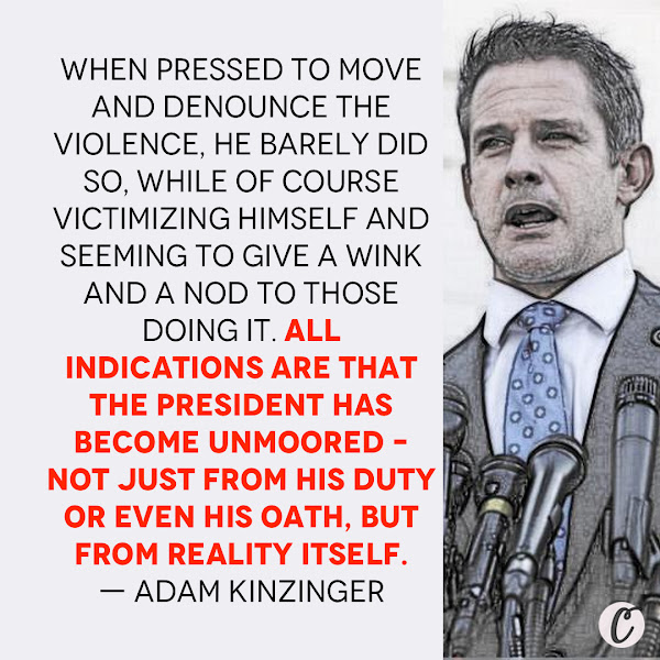 When pressed to move and denounce the violence, he barely did so, while of course victimizing himself and seeming to give a wink and a nod to those doing it. All indications are that the president has become unmoored – not just from his duty or even his oath, but from reality itself. — Republican Rep. Adam Kinzinger of Illinois