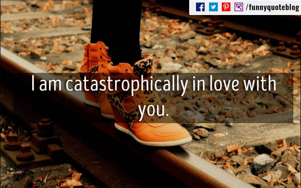 I am catastrophically in love with you.